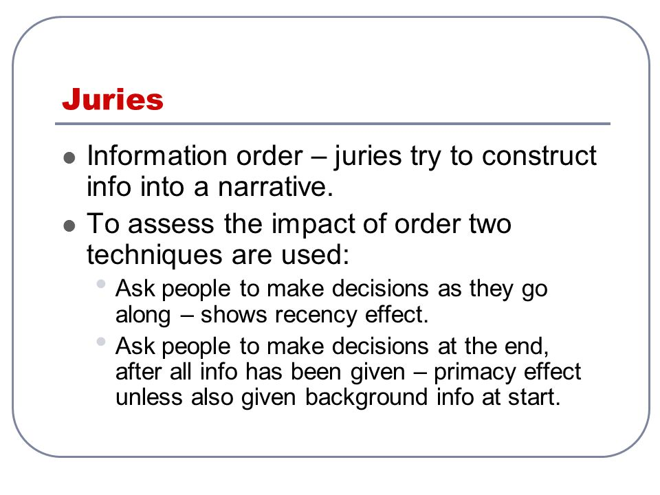 Juries Information order – juries try to construct info into a narrative. To assess the impact of order two techniques are used: