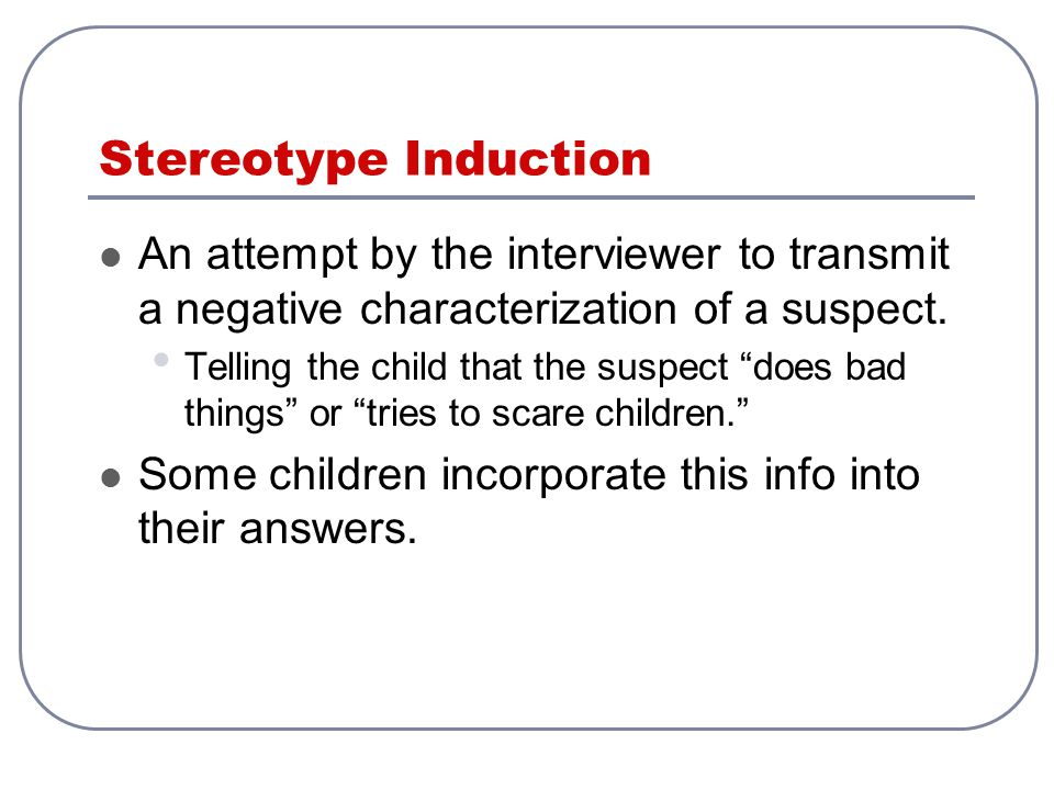 Stereotype Induction An attempt by the interviewer to transmit a negative characterization of a suspect.