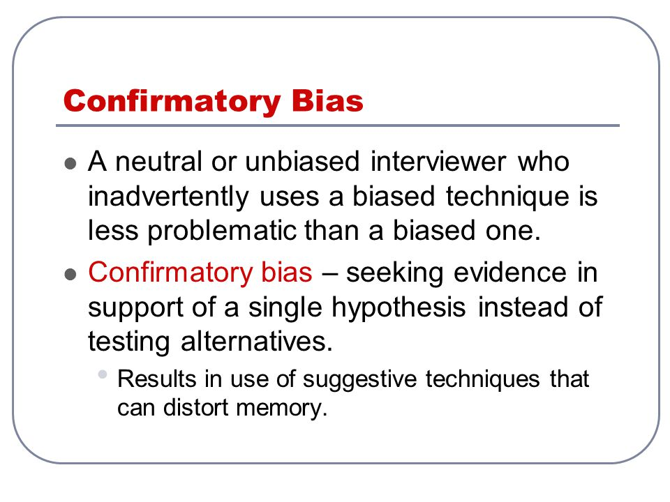Confirmatory Bias A neutral or unbiased interviewer who inadvertently uses a biased technique is less problematic than a biased one.