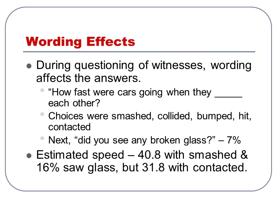 Wording Effects During questioning of witnesses, wording affects the answers. How fast were cars going when they _____ each other