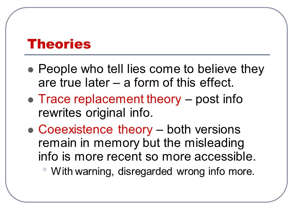 Theories People who tell lies come to believe they are true later – a form of this effect.