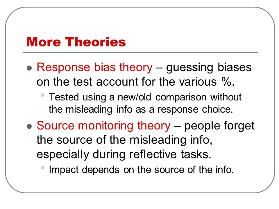 More Theories Response bias theory – guessing biases on the test account for the various %.