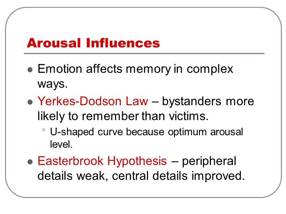 Arousal Influences Emotion affects memory in complex ways.