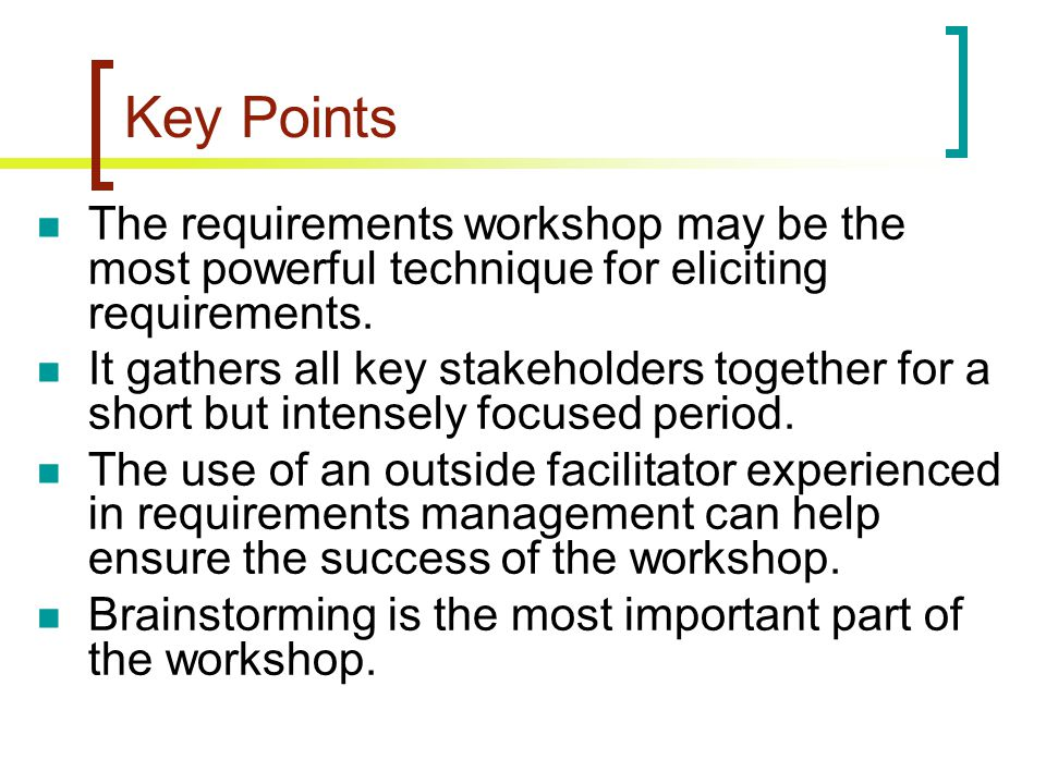 Key Points The requirements workshop may be the most powerful technique for eliciting requirements.