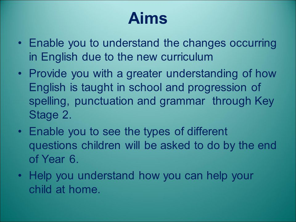 Aims Enable you to understand the changes occurring in English due to the new curriculum.