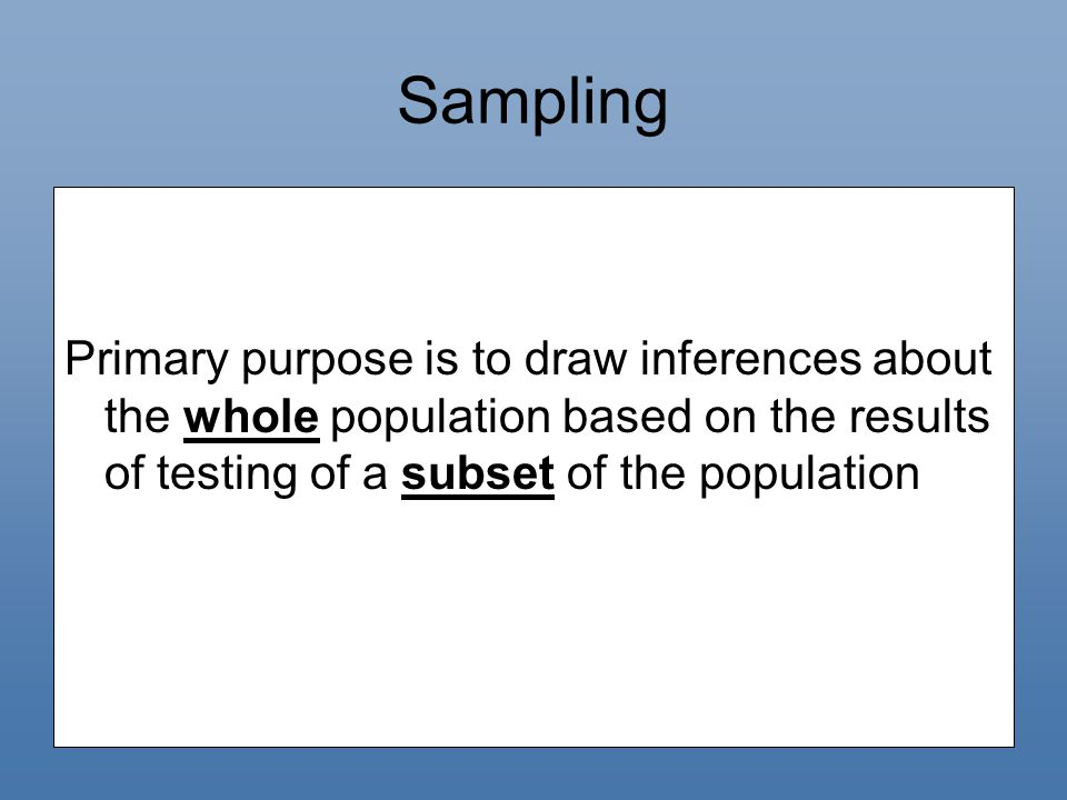 Sampling Primary purpose is to draw inferences about the whole population based on the results of testing of a subset of the population.