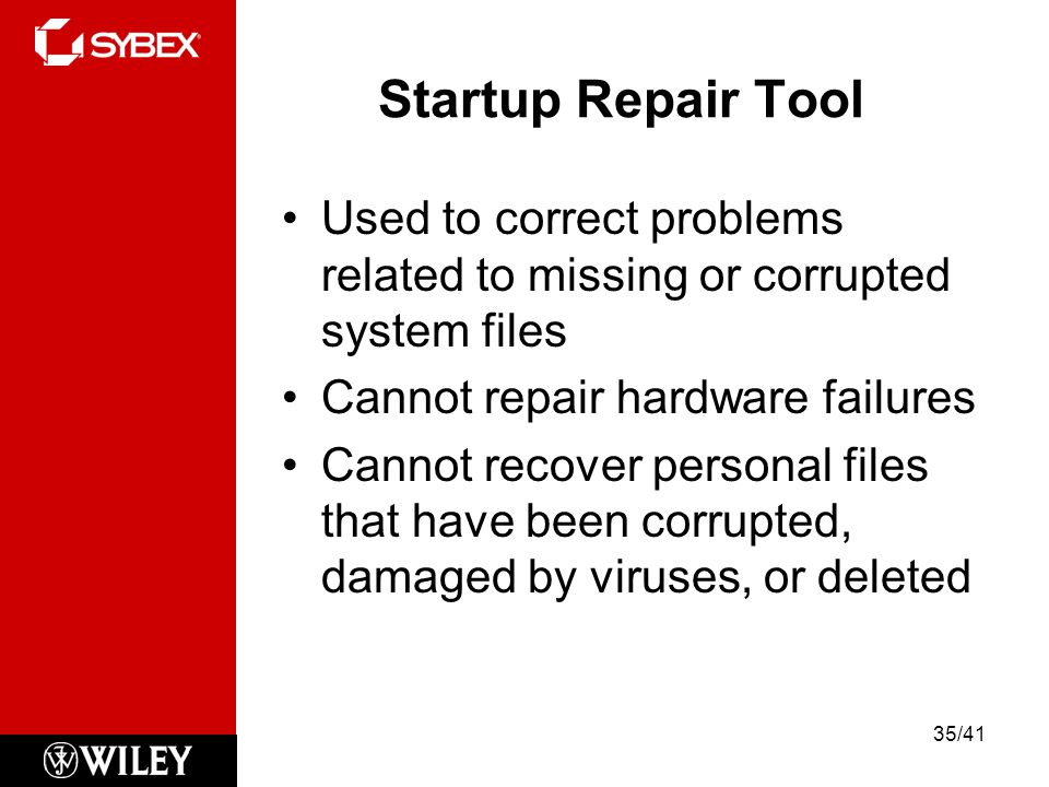Startup Repair Tool Used to correct problems related to missing or corrupted system files. Cannot repair hardware failures.