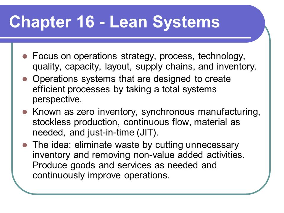 Chapter 16 - Lean Systems Focus on operations strategy, process, technology, quality, capacity, layout, supply chains, and inventory.