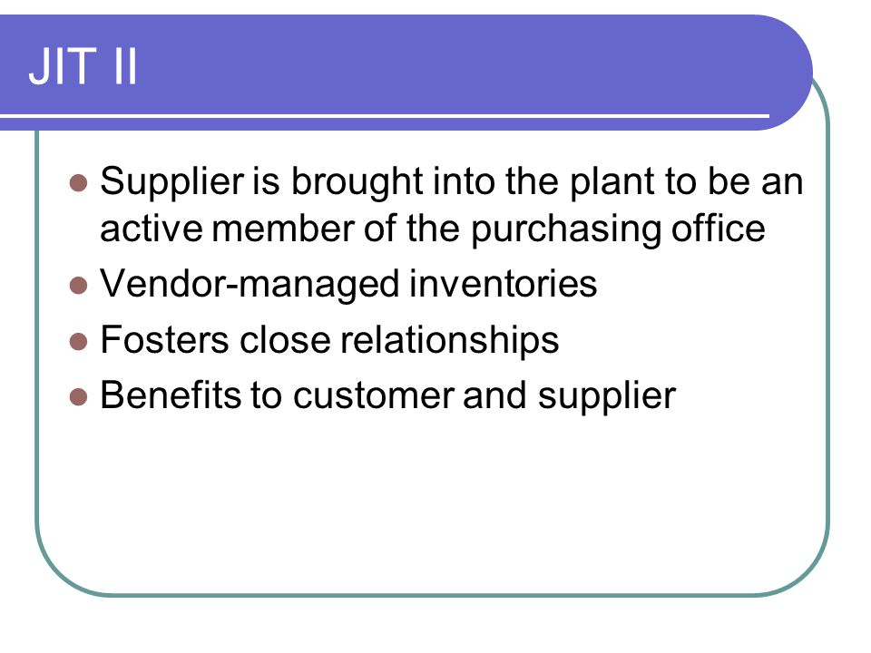 JIT II Supplier is brought into the plant to be an active member of the purchasing office. Vendor-managed inventories.