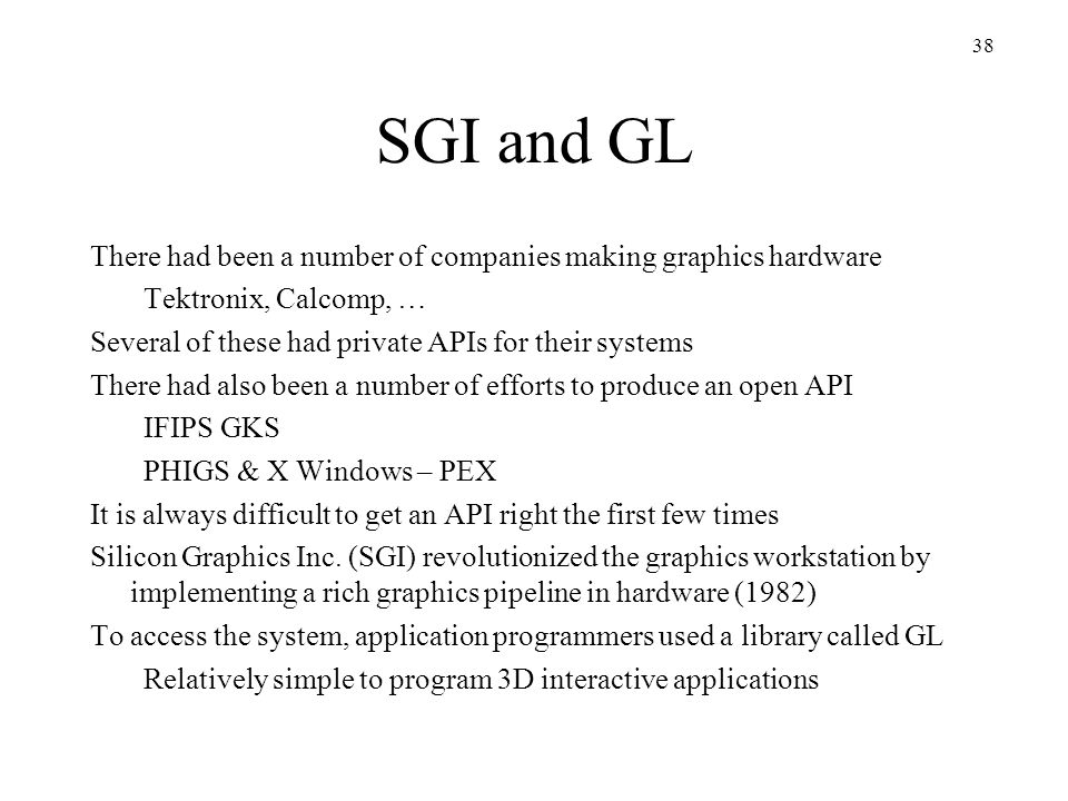 SGI and GL There had been a number of companies making graphics hardware. Tektronix, Calcomp, … Several of these had private APIs for their systems.