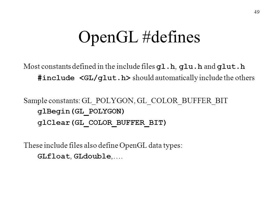 OpenGL #defines Most constants defined in the include files gl.h, glu.h and glut.h. #include <GL/glut.h> should automatically include the others.
