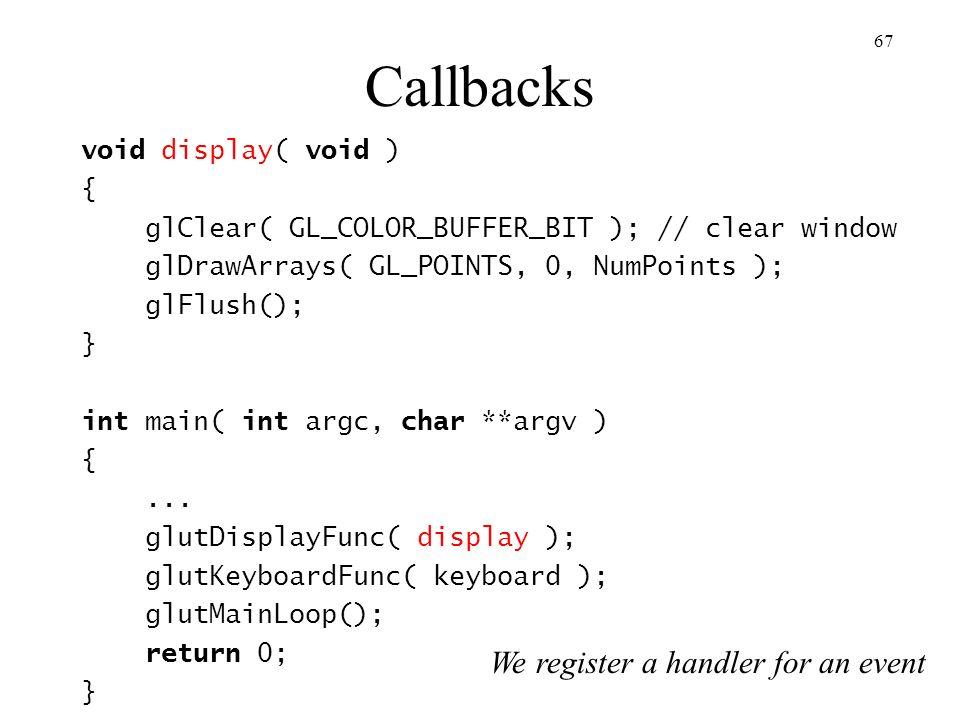 Callbacks We register a handler for an event void display( void ) {