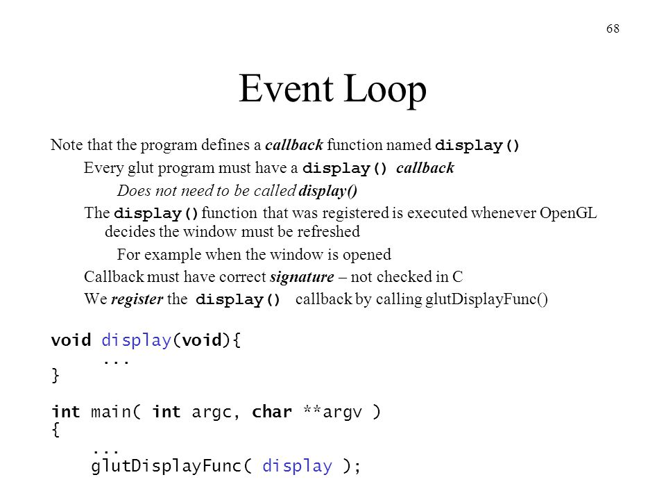 Event Loop Note that the program defines a callback function named display() Every glut program must have a display() callback.
