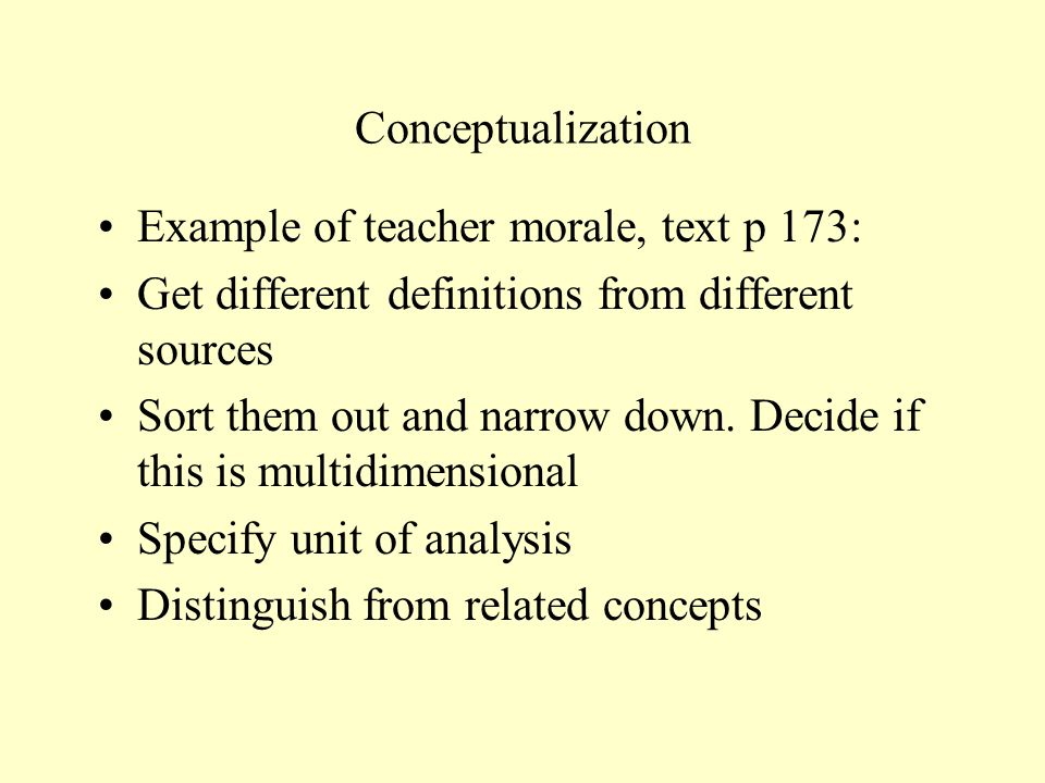 Conceptualization Example of teacher morale, text p 173: Get different definitions from different sources.