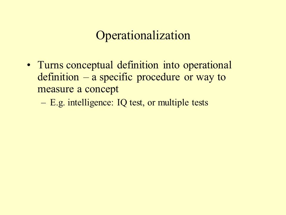 Operationalization Turns conceptual definition into operational definition – a specific procedure or way to measure a concept.