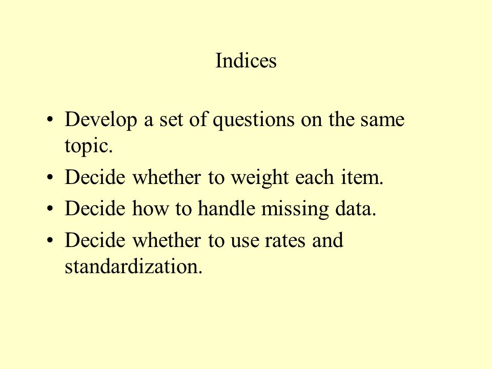 Indices Develop a set of questions on the same topic. Decide whether to weight each item. Decide how to handle missing data.