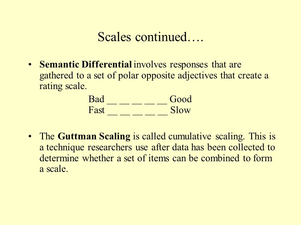 Scales continued…. Semantic Differential involves responses that are gathered to a set of polar opposite adjectives that create a rating scale.