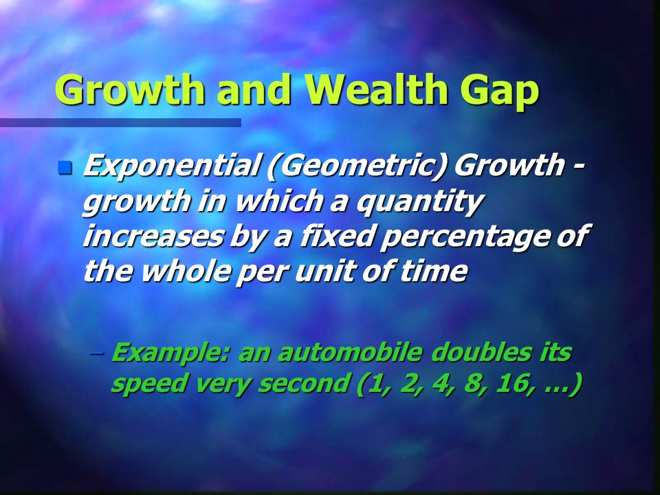 Growth and Wealth Gap Exponential (Geometric) Growth - growth in which a quantity increases by a fixed percentage of the whole per unit of time.