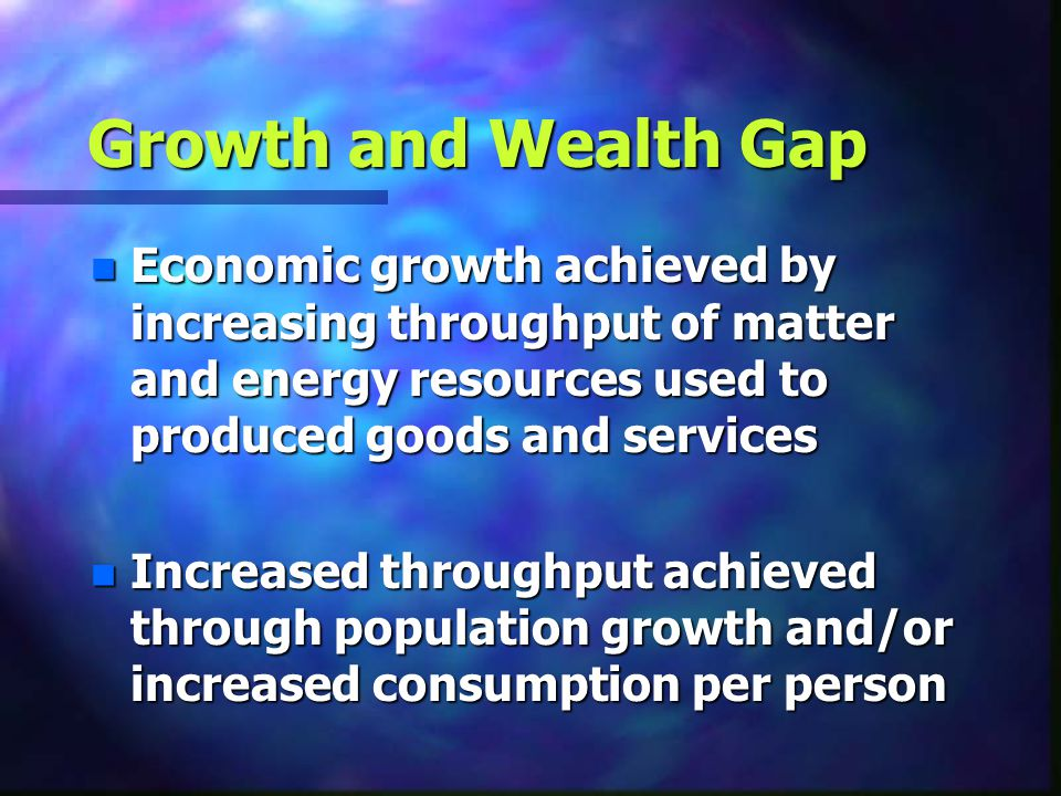 Growth and Wealth Gap Economic growth achieved by increasing throughput of matter and energy resources used to produced goods and services.
