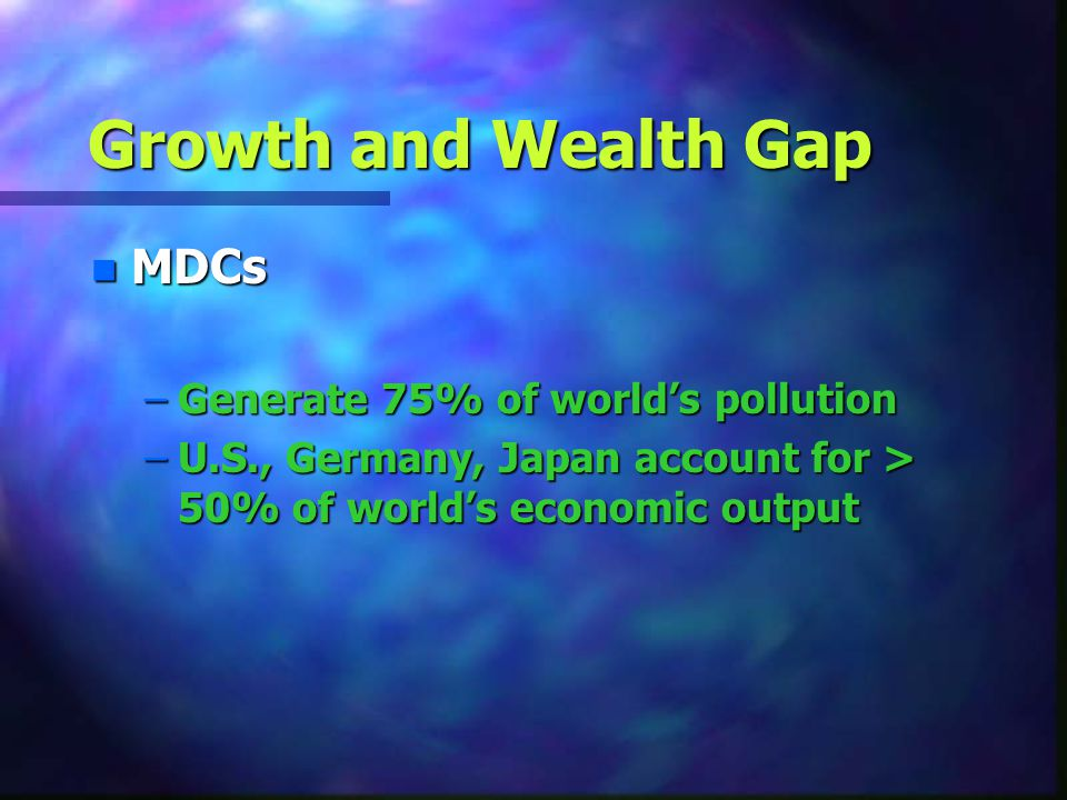 Growth and Wealth Gap MDCs Generate 75% of world's pollution