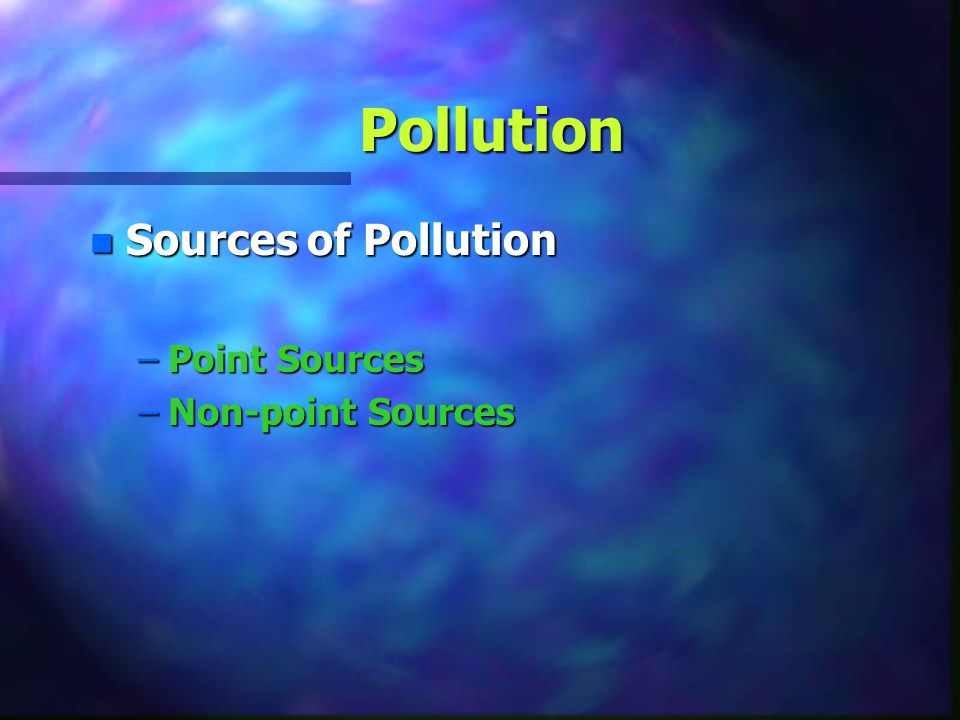 Pollution Sources of Pollution Point Sources Non-point Sources