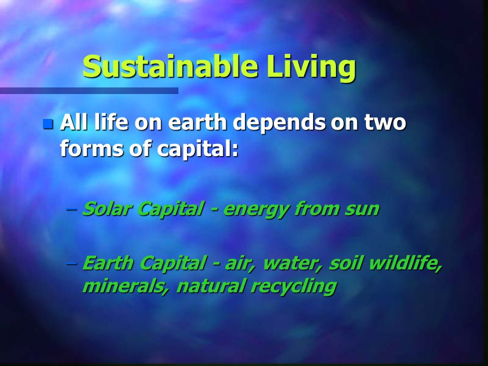 Sustainable Living All life on earth depends on two forms of capital: