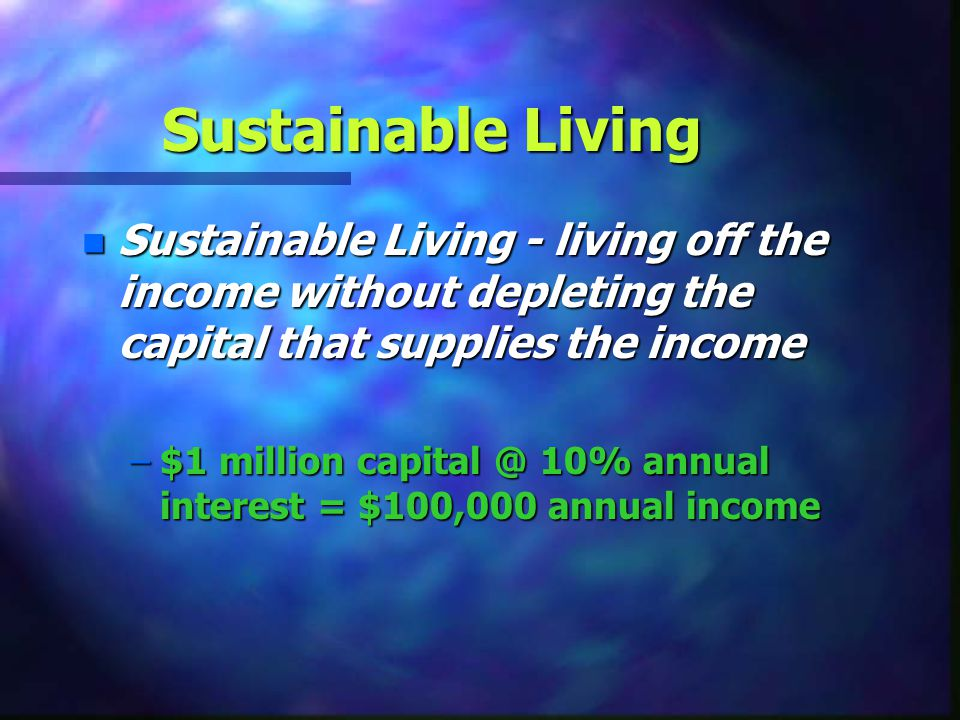 Sustainable Living Sustainable Living - living off the income without depleting the capital that supplies the income.