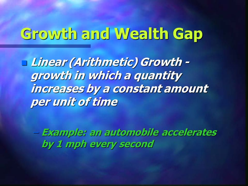 Growth and Wealth Gap Linear (Arithmetic) Growth - growth in which a quantity increases by a constant amount per unit of time.
