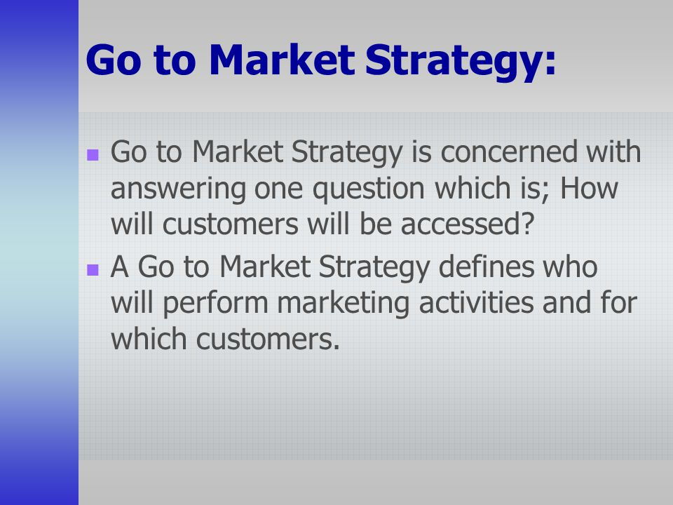 Go to Market Strategy: Go to Market Strategy is concerned with answering one question which is; How will customers will be accessed