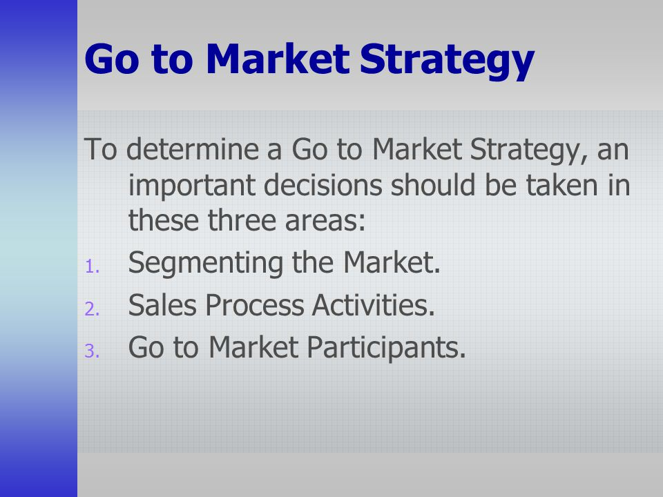 Go to Market Strategy To determine a Go to Market Strategy, an important decisions should be taken in these three areas: