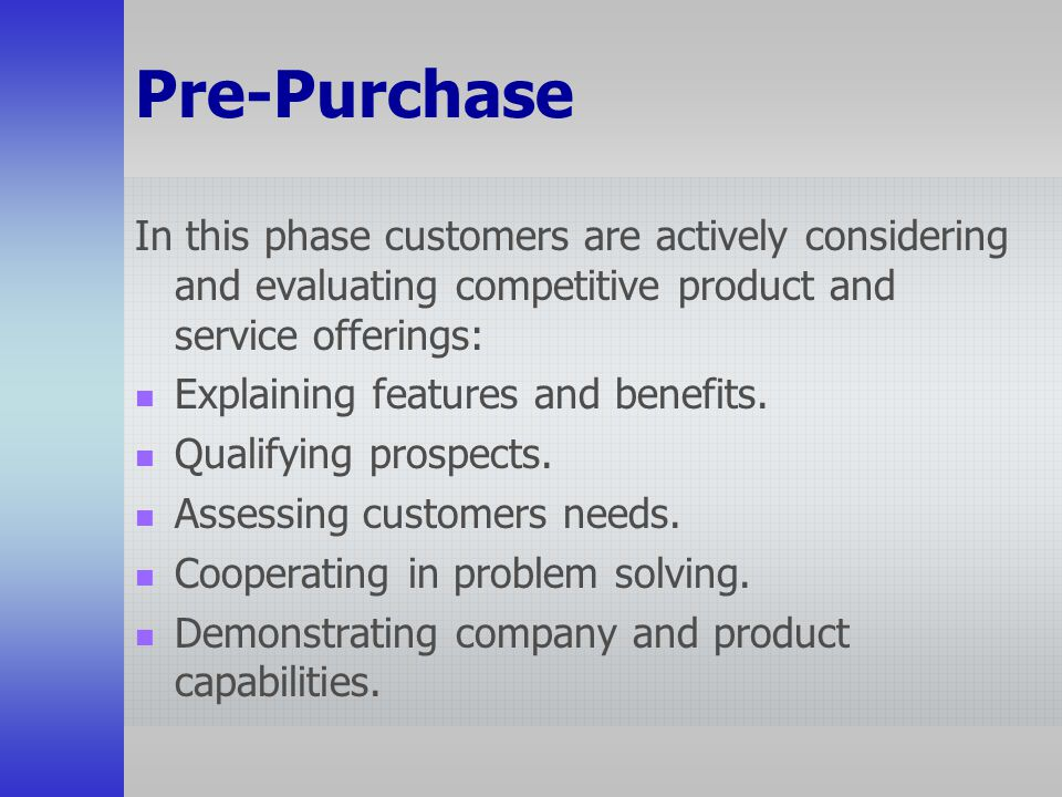 Pre-Purchase In this phase customers are actively considering and evaluating competitive product and service offerings: