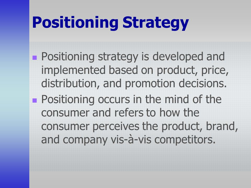 Positioning Strategy Positioning strategy is developed and implemented based on product, price, distribution, and promotion decisions.