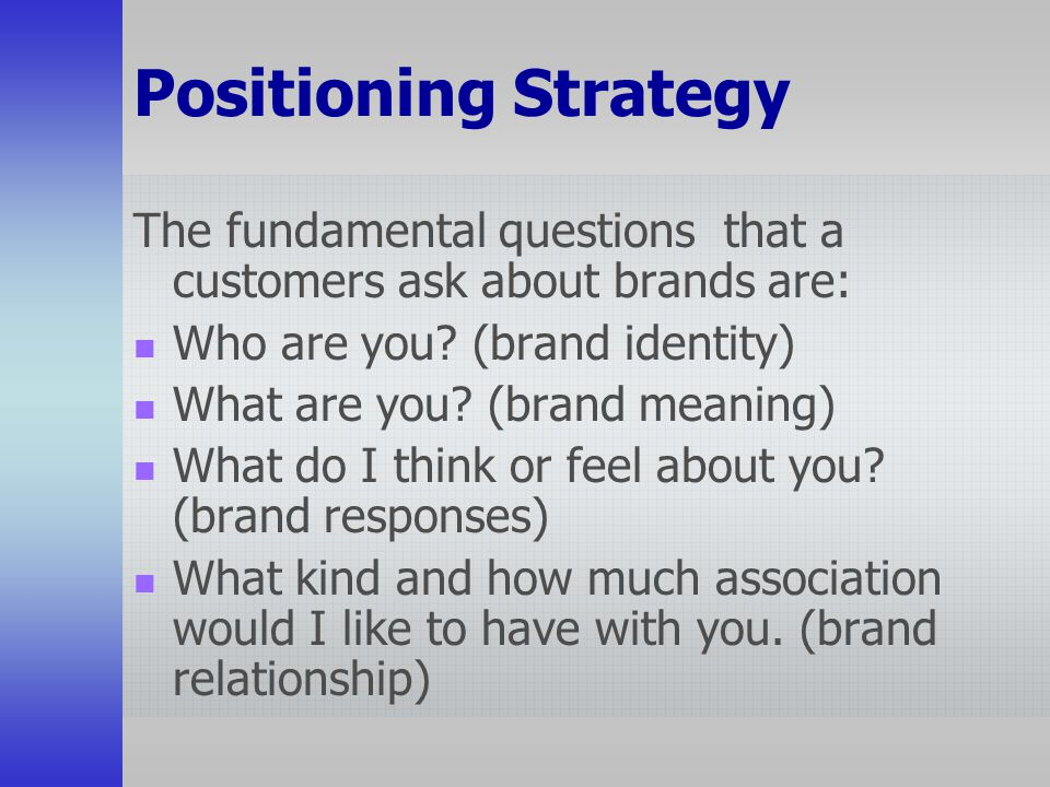 Positioning Strategy The fundamental questions that a customers ask about brands are: Who are you (brand identity)