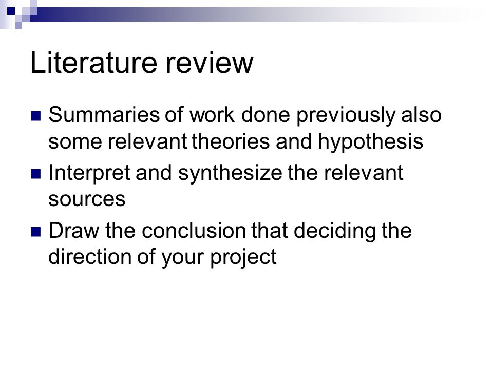 Literature review Summaries of work done previously also some relevant theories and hypothesis. Interpret and synthesize the relevant sources.