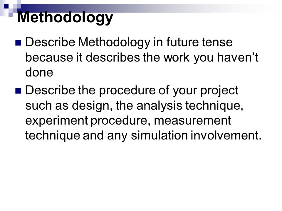 Methodology Describe Methodology in future tense because it describes the work you haven't done.