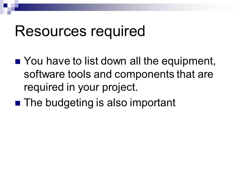 Resources required You have to list down all the equipment, software tools and components that are required in your project.