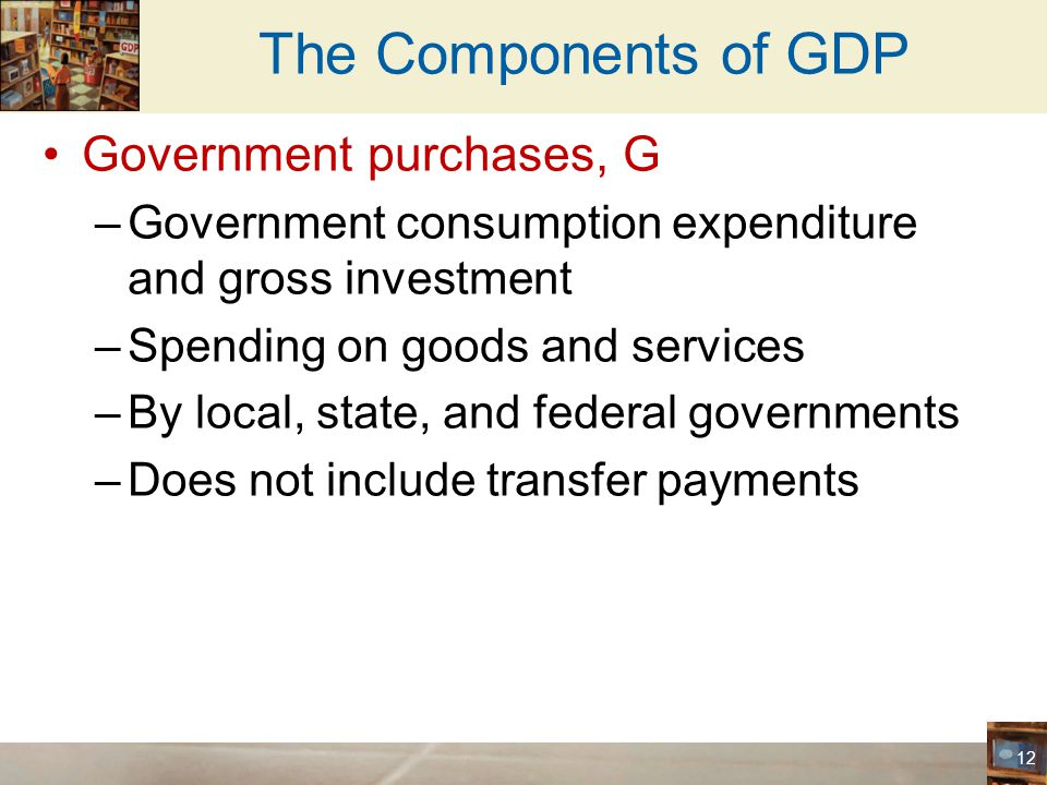 The Components of GDP Government purchases, G