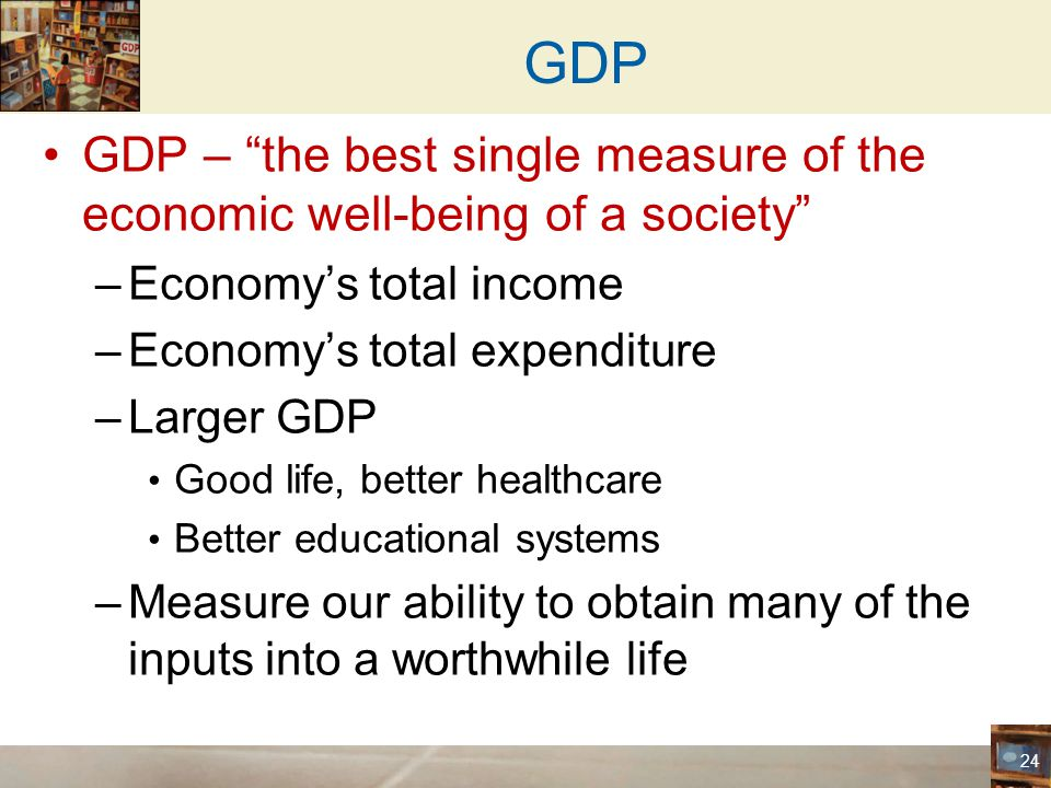 GDP GDP – the best single measure of the economic well-being of a society Economy's total income.