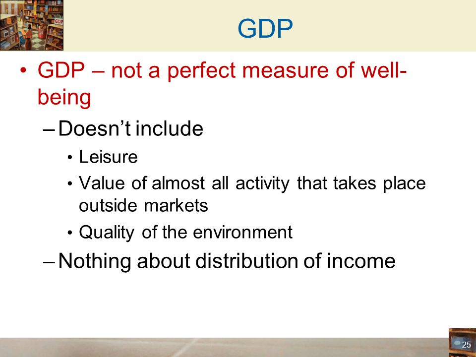 GDP GDP – not a perfect measure of well-being Doesn't include