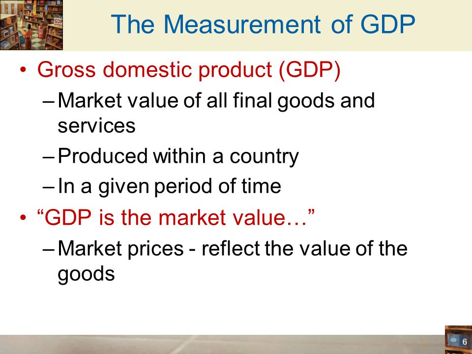 The Measurement of GDP Gross domestic product (GDP)