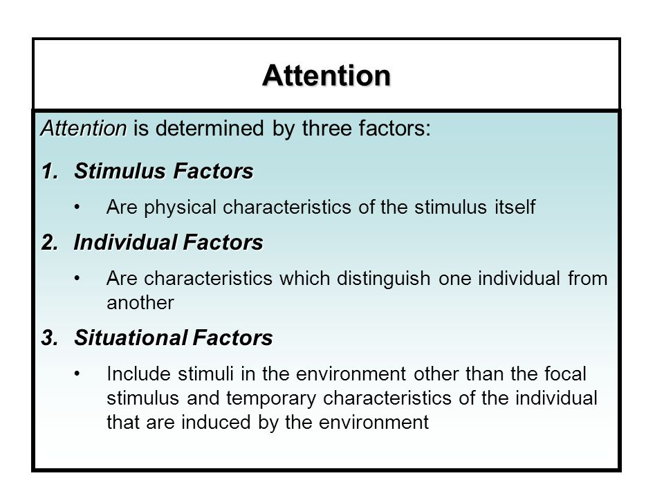 Attention Attention is determined by three factors: Stimulus Factors