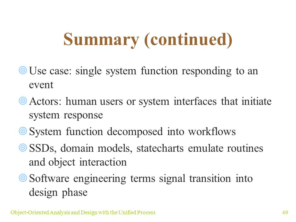 Summary (continued) Use case: single system function responding to an event. Actors: human users or system interfaces that initiate system response.