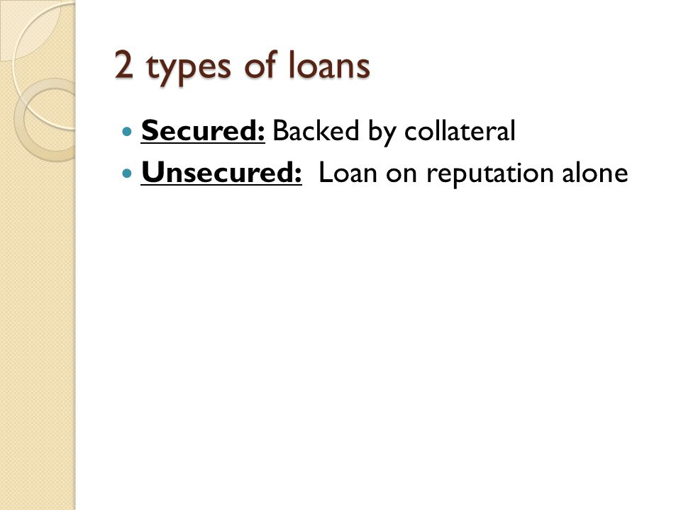 2 types of loans Secured: Backed by collateral