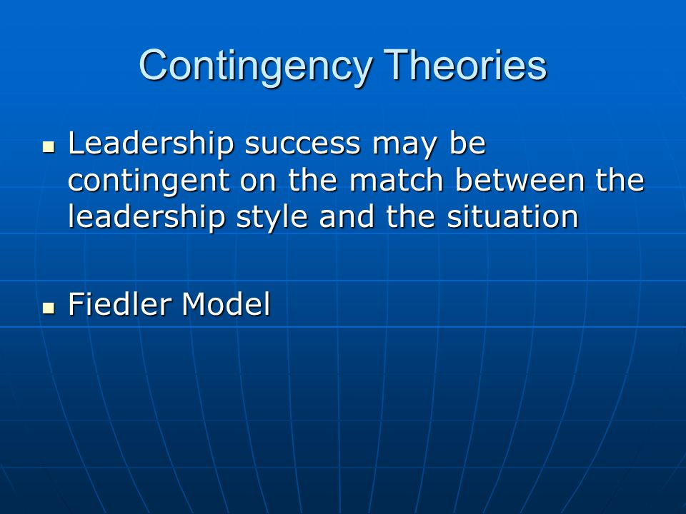 Contingency Theories Leadership success may be contingent on the match between the leadership style and the situation.