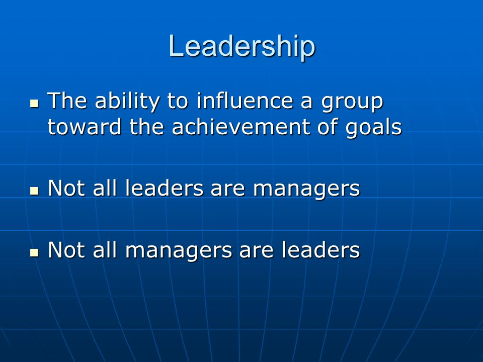 Leadership The ability to influence a group toward the achievement of goals. Not all leaders are managers.