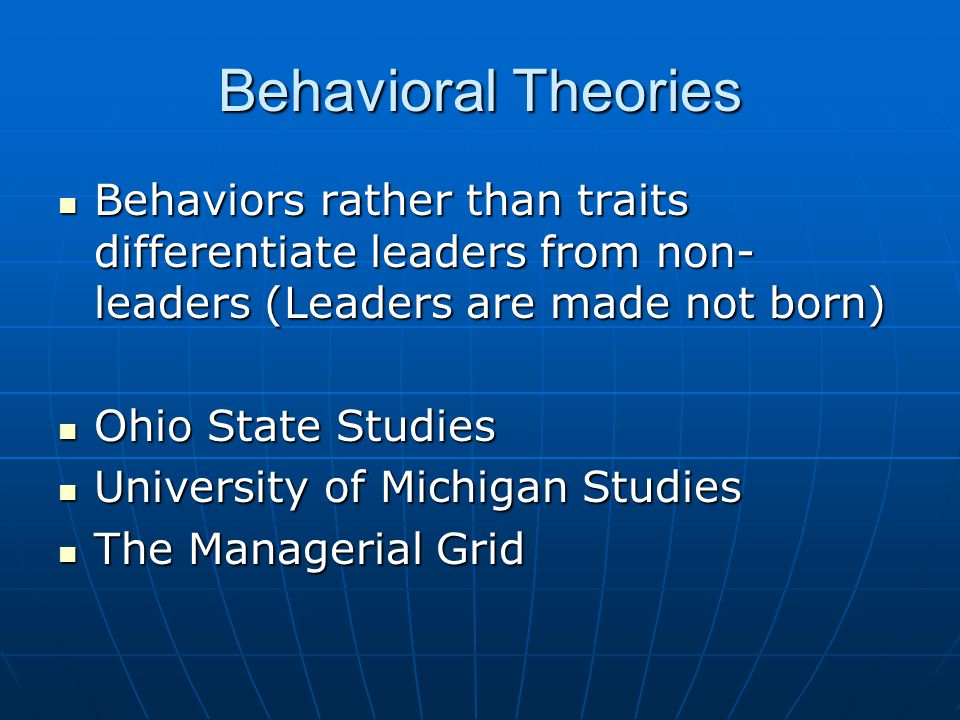 Behavioral Theories Behaviors rather than traits differentiate leaders from non-leaders (Leaders are made not born)