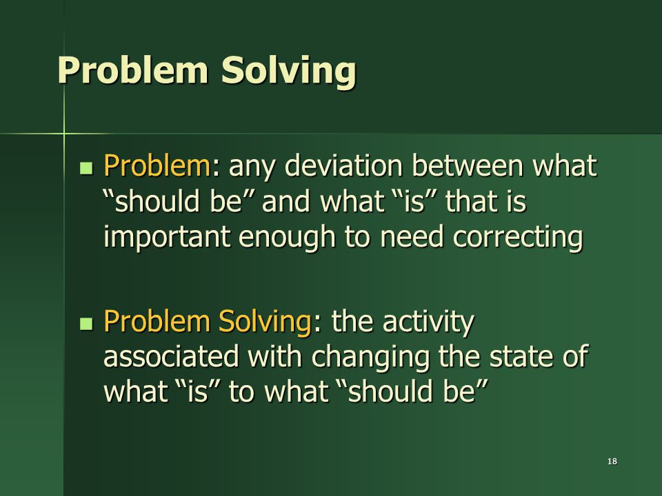 Problem Solving Problem: any deviation between what should be and what is that is important enough to need correcting.