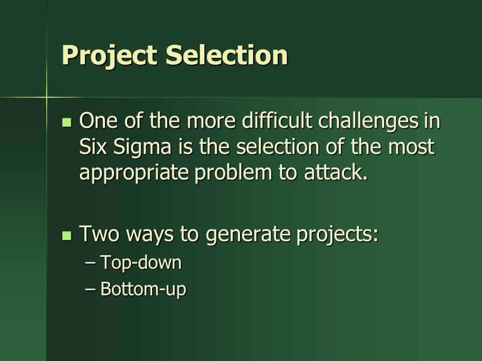 Project Selection One of the more difficult challenges in Six Sigma is the selection of the most appropriate problem to attack.