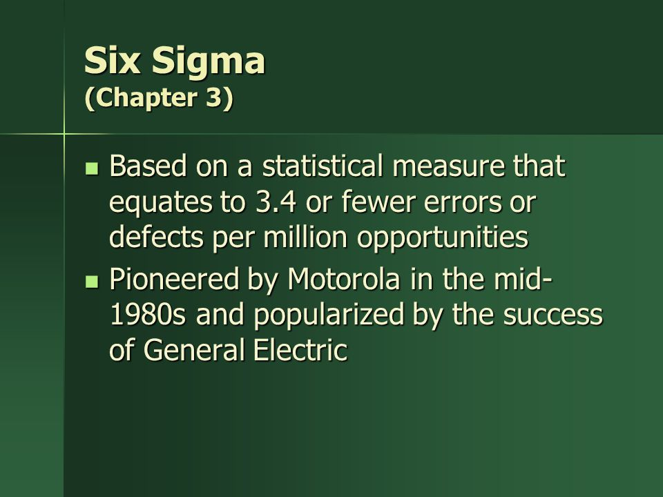 Six Sigma (Chapter 3) Based on a statistical measure that equates to 3.4 or fewer errors or defects per million opportunities.