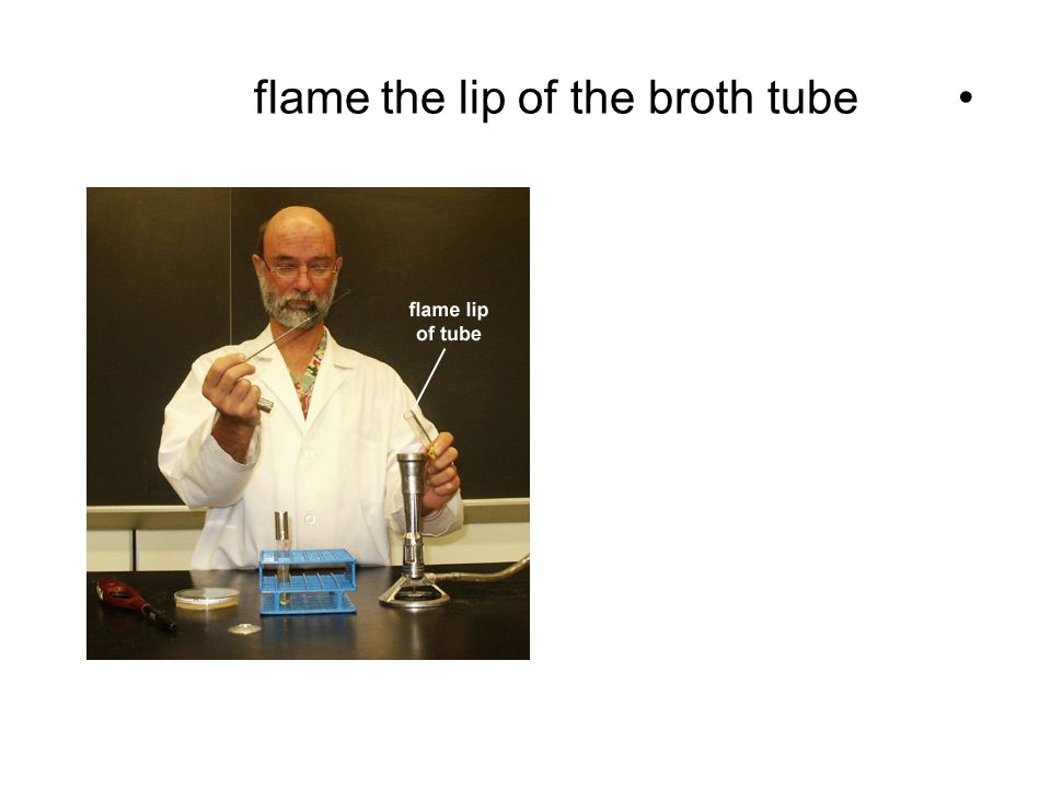 flame the lip of the broth tube